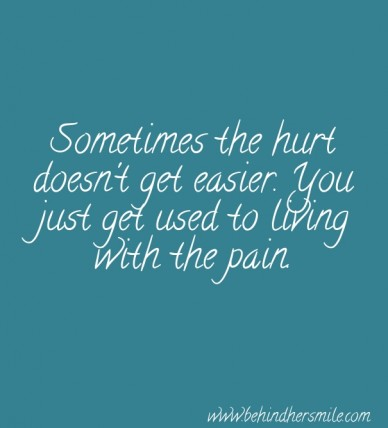Sometimes the hurt doesn't get easier. you just get used to living with the pain. www.behindhersmile.com