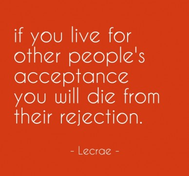 If you live for other people's acceptance you will die from their rejection. - lecrae -
