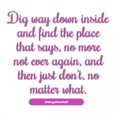Dig way down inside and find the place that says, no more not ever again, and then just don't, no matter what. energynmotion