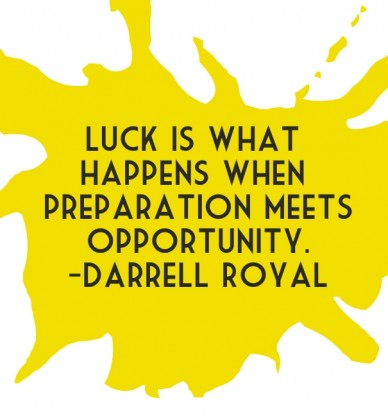 Luck is what happens when preparation meetsopportunity.-darrell royal