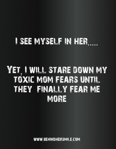 I see myself in her..... yet, i will stare down my toxic mom fears until they finally fear me more www.behindhersmile.com