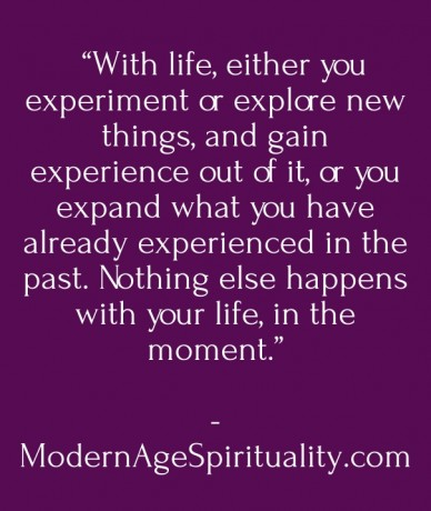 """""""with life, either you experiment or explore new things, and gain experience out of it, or you expand what you have already experienced in the past. nothing else happens with"""