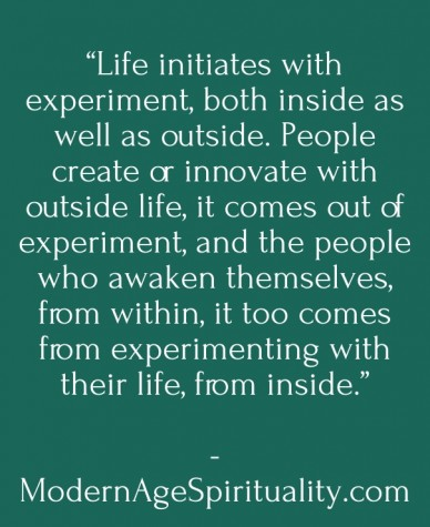 """""""life initiates with experiment, both inside as well as outside. people create or innovate with outside life, it comes out of experiment, and the people who awaken themselves,"""