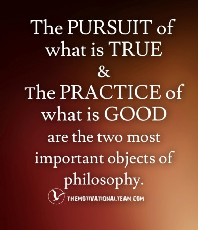 The pursuit of what is true& the practice ofwhat is goodare the two most important objects of philosophy. themotivationalteam.com