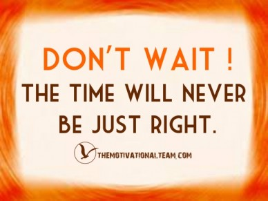 Don't wait ! the time will never be just right. themotivationalteam.com