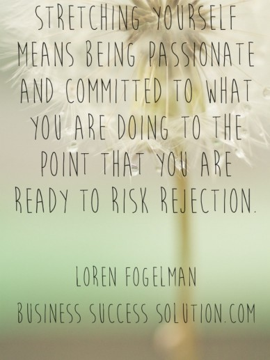Stretching yourself means being passionate and committed to what you are doing to the point that you are ready to risk rejection. loren fogelmanbusiness success solution.com