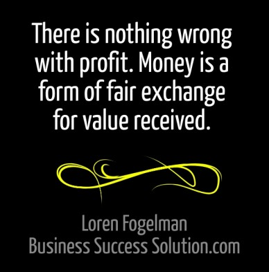 There is nothing wrong with profit. money is a form of fair exchange for value received. loren fogelman business success solution.com