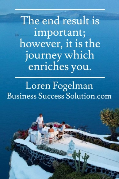 The end result is important; however, it is the journey which enriches you. loren fogelman business success solution.com