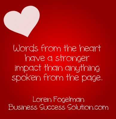 Words from the heart have a stronger impact than anything spoken from the page. loren fogelman business success solution.com