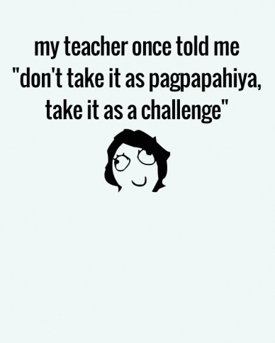 "My teacher once told me ""don't take it as pagpapahiya, take it as a challenge"""
