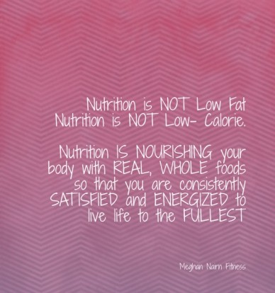 Nutrition is not low fat nutrition is not low- calorie. nutrition is nourishing your body with real, whole foods so that you are consistently satisfied and energized to live l