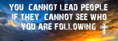 You cannot lead people if they cannot see who you are following