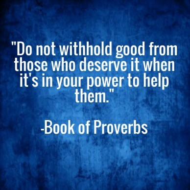 """""""do not withhold good from those who deserve it when it's in your power to help them."""" -book of proverbs"""