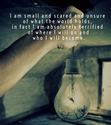 I am small and scared and unsure of what the world holds, in fact i am absolutely terrified of where i will go and who i will become.