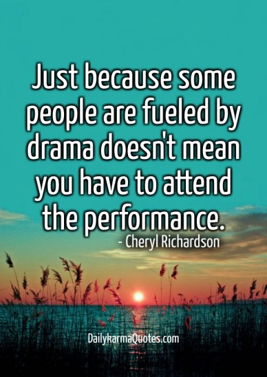 Just because some people are fueled by drama doesn't mean you have to attendthe performance. dailykarmaquotes.com - cheryl richardson