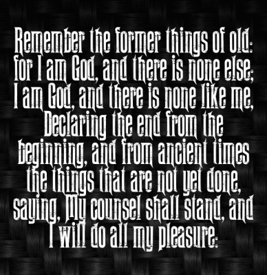 Remember the former things of old: for i am god, and there is none else; i am god, and there is none like me, declaring the end from the beginning, and from ancient times the
