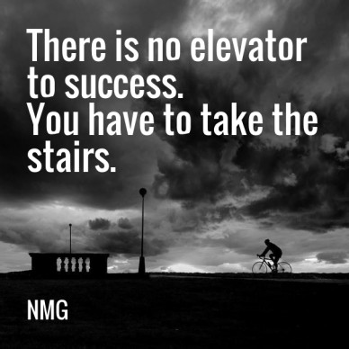 There is no elevator to success. you have to take the stairs. nmg