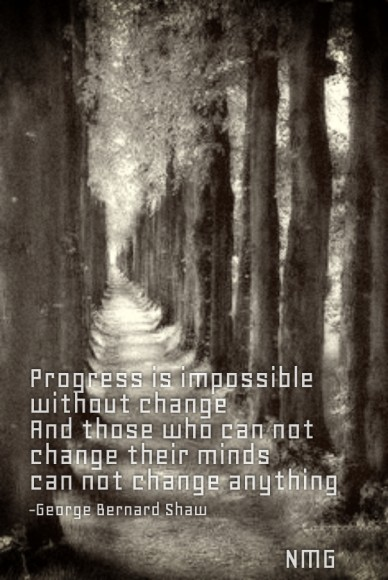 Progress is impossible without changeand those who can notchange their mindscan not change anything-george bernard shaw nmg