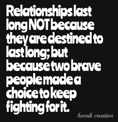 Relationships last long not because they are destined to last long; but because two brave people made a choice to keep fighting for it. henrik creation