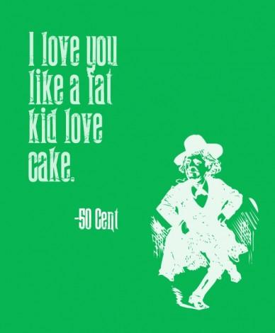 I love you like a fat kid love cake. -50 cent