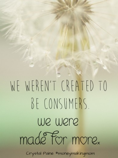 We weren't created to be consumers. we were made for more. crystal paine #moneymakingmom