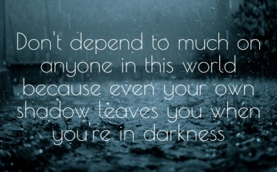 Don't depend to much on anyone in this world because even your own shadow leaves you when you're in darkness