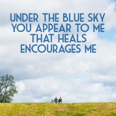 Under the blue sky you appear to methat heals encourages me 那美麗的天空 伴著你愛顯現醫治 激勵我全人