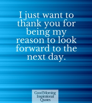 I just want to thank you for being my reason to look forward to the next day. good morning inspirational quotes