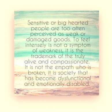 Sensitive or big hearted people are too often perceived as weak or damaged goods. to feel intensely is not a symptom of weakness, it is the trademark of the truly alive and co