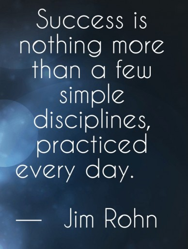 Success is nothing more than a few simple disciplines, practiced every day. ― jim rohn