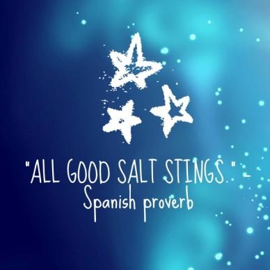 """all good salt stings."" —spanish proverb"