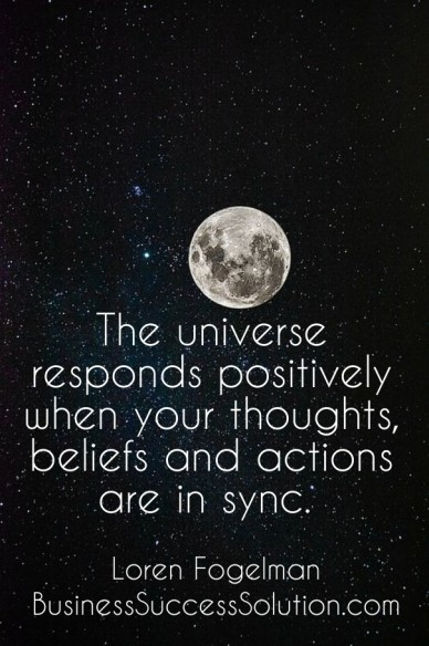 The universe responds positively when your thoughts, beliefs and actions are in sync. loren fogelman businesssuccesssolution.com