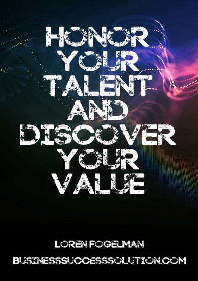 Honor your talent and discover your value loren fogelman businesssuccesssolution.com