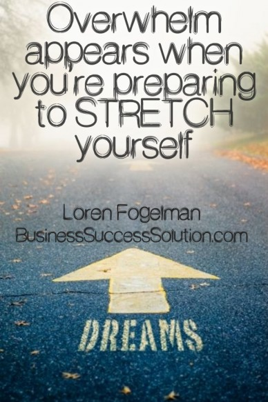 Overwhelm appears when you're preparing to stretch yourself loren fogelman businesssuccesssolution.com