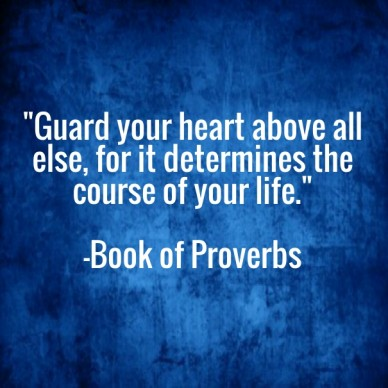"""""""guard your heart above all else, for it determines the course of your life."""" -book of proverbs"""