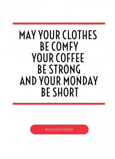 May your clothes be comfyyour coffee be strongand your monday be short #nauraashraf