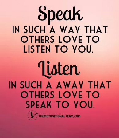 Speak in such a way that others love to listen to you. listen in such a away that others love to speak to you. themotivationalteam.com