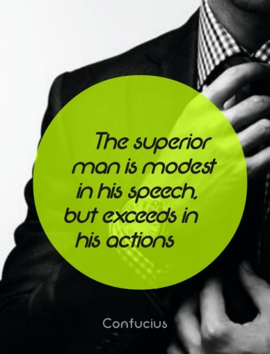 The superior man is modest in his speech, but exceeds in his actions confucius