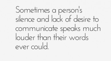 Sometimes a person's silence and lack of desire to communicate communicatespeaks much louder than their words ever could.
