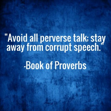 """""""avoid all perverse talk; stay away from corrupt speech."""" -book of proverbs"""