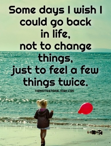 Some days i wish i could go back in life, not to change things, just to feel a few things twice. themotivationalteam.com