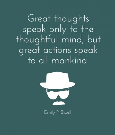 Great thoughts speak only to the thoughtful mind, but great actions speak to all mankind. emily p. bissell