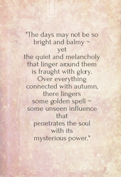 """""""the days may not be so bright and balmy ~yetthe quiet and melancholythat linger around themis fraught with glory.over everythingconnected with autumn,there lingerssome golden"""