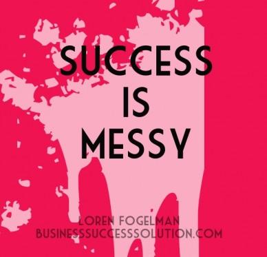Success is messy loren fogelmanbusinesssuccesssolution.com
