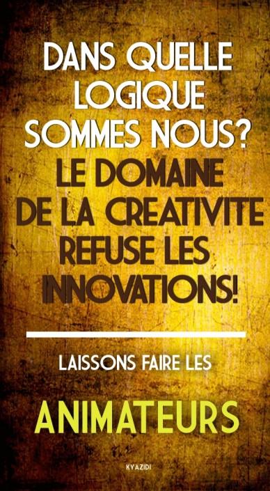Dans quelle logiquesommes nous?le domainede la creativiterefuse les innovations! laissons faire les animateurs kyazidi