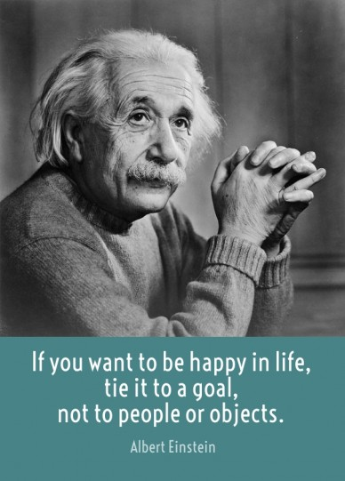 If you want to be happy in life, tie it to a goal, not to people or objects. albert einstein