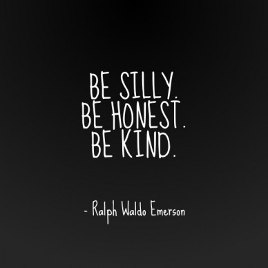 Be silly. be honest.be kind. - ralph waldo emerson