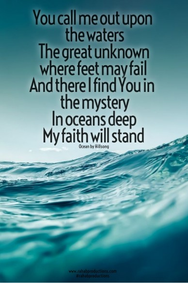 You call me out upon the watersthe great unknown where feet may failand there i find you in the mysteryin oceans deepmy faith will stand ocean by hillsong www.rahabproductions