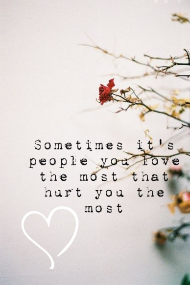 Sometimes it's people you love the most that hurt you the most