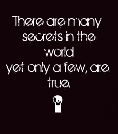There are many secrets in the world yet only a few, are true.
